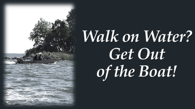 Walk on Water? Get out of the Boat!